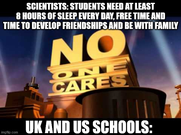 no one cares |  SCIENTISTS: STUDENTS NEED AT LEAST 8 HOURS OF SLEEP EVERY DAY, FREE TIME AND TIME TO DEVELOP FRIENDSHIPS AND BE WITH FAMILY; UK AND US SCHOOLS: | image tagged in no one cares,uk,usa,high school,sleep,school | made w/ Imgflip meme maker