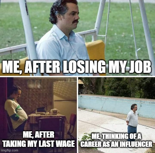 Sad Pablo Escobar Meme |  ME, AFTER LOSING MY JOB; ME, AFTER TAKING MY LAST WAGE; ME, THINKING OF A CAREER AS AN INFLUENCER | image tagged in memes,sad pablo escobar | made w/ Imgflip meme maker