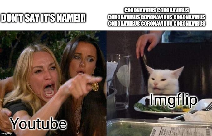 Lol suck it |  CORONAVIRUS CORONAVIRUS CORONAVIRUS CORONAVIRUS CORONAVIRUS CORONAVIRUS CORONAVIRUS CORONAVIRUS; DON'T SAY IT'S NAME!!! Imgflip; Youtube | image tagged in memes,woman yelling at cat | made w/ Imgflip meme maker