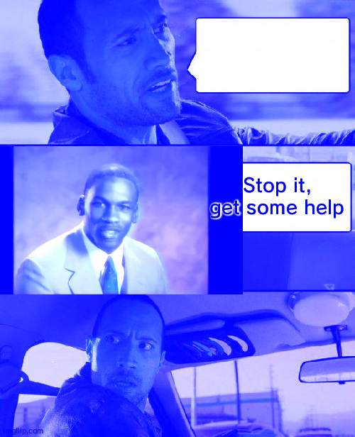 The Rock Driving Meme |  Stop it, get some help | image tagged in memes,the rock driving | made w/ Imgflip meme maker