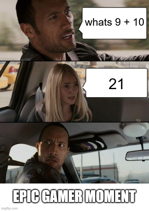 SHE DID IT, SHE DID THE THING |  whats 9 + 10; 21; EPIC GAMER MOMENT | image tagged in memes,the rock driving,epic,sarcasm | made w/ Imgflip meme maker