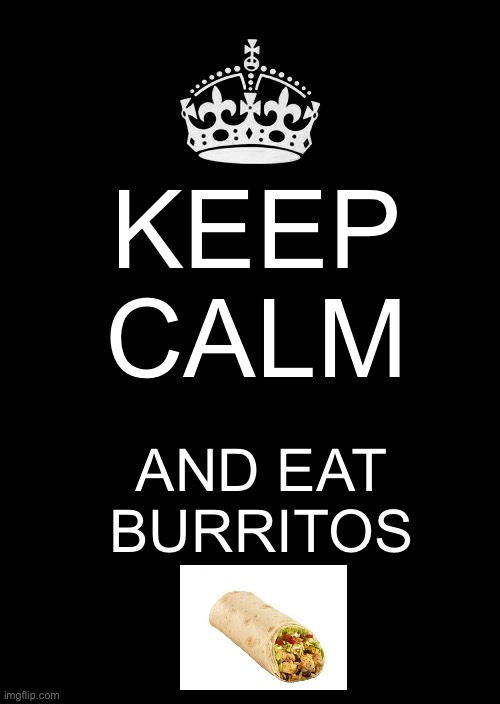 Eat a burrito |  KEEP CALM; AND EAT BURRITOS | image tagged in memes,keep calm and carry on black | made w/ Imgflip meme maker