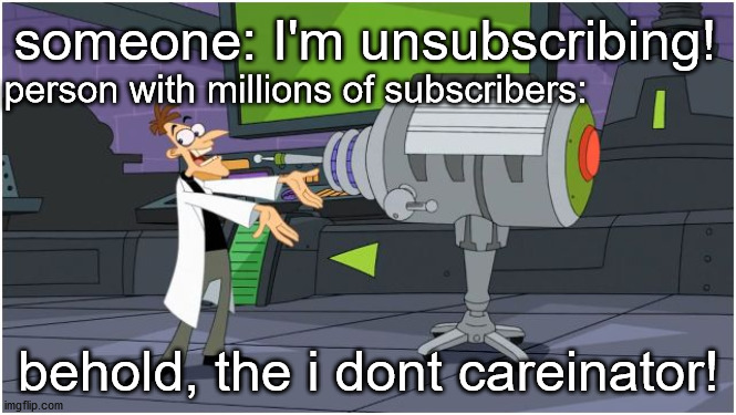 Behold Dr. Doofenshmirtz |  someone: I'm unsubscribing! person with millions of subscribers:; behold, the i dont careinator! | image tagged in behold dr doofenshmirtz | made w/ Imgflip meme maker