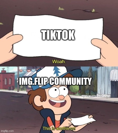 Sometimes I wonder why everyone on Img.flip hates tiktok so much |  TIKTOK; IMG.FLIP COMMUNITY | image tagged in gravity falls meme | made w/ Imgflip meme maker