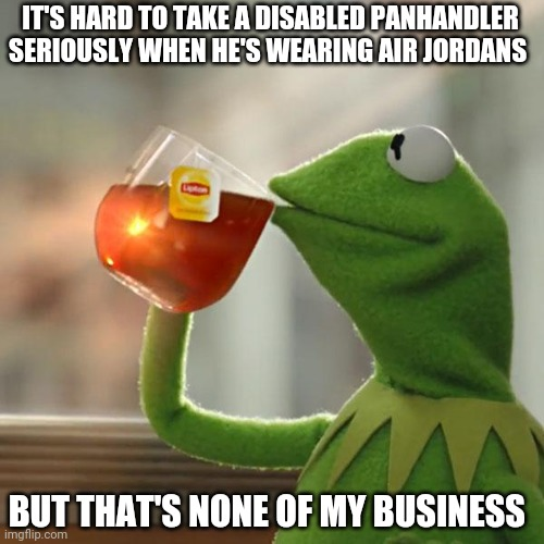 Hey, Mr Disabled Panhandler?!  Can you help a brother out? |  IT'S HARD TO TAKE A DISABLED PANHANDLER SERIOUSLY WHEN HE'S WEARING AIR JORDANS; BUT THAT'S NONE OF MY BUSINESS | image tagged in memes,but that's none of my business,kermit the frog | made w/ Imgflip meme maker