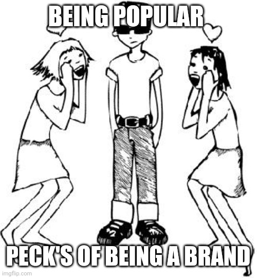 Branding |  BEING POPULAR; PECK'S OF BEING A BRAND | image tagged in popular kid | made w/ Imgflip meme maker