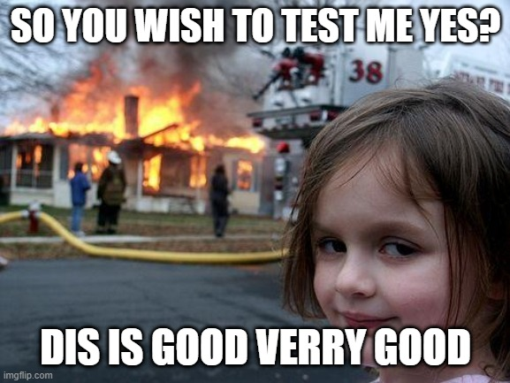 Disaster Girl Meme |  SO YOU WISH TO TEST ME YES? DIS IS GOOD VERRY GOOD | image tagged in memes,disaster girl | made w/ Imgflip meme maker