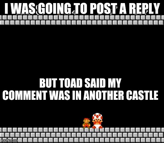 Thank You Mario | I WAS GOING TO POST A REPLY BUT TOAD SAID MY COMMENT WAS IN ANOTHER CASTLE | image tagged in thank you mario | made w/ Imgflip meme maker
