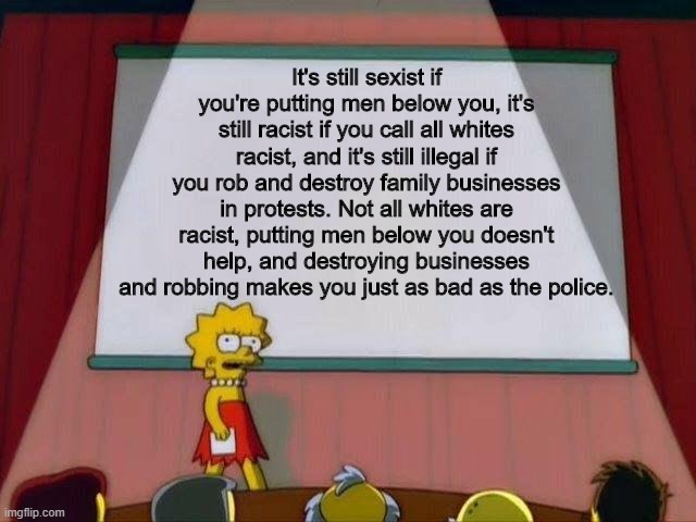 Message to feminists, anti-racists and protestors. |  It's still sexist if you're putting men below you, it's still racist if you call all whites racist, and it's still illegal if you rob and destroy family businesses in protests. Not all whites are racist, putting men below you doesn't help, and destroying businesses and robbing makes you just as bad as the police. | image tagged in lisa simpson's presentation,truth,feminist,racism,protest,serious | made w/ Imgflip meme maker