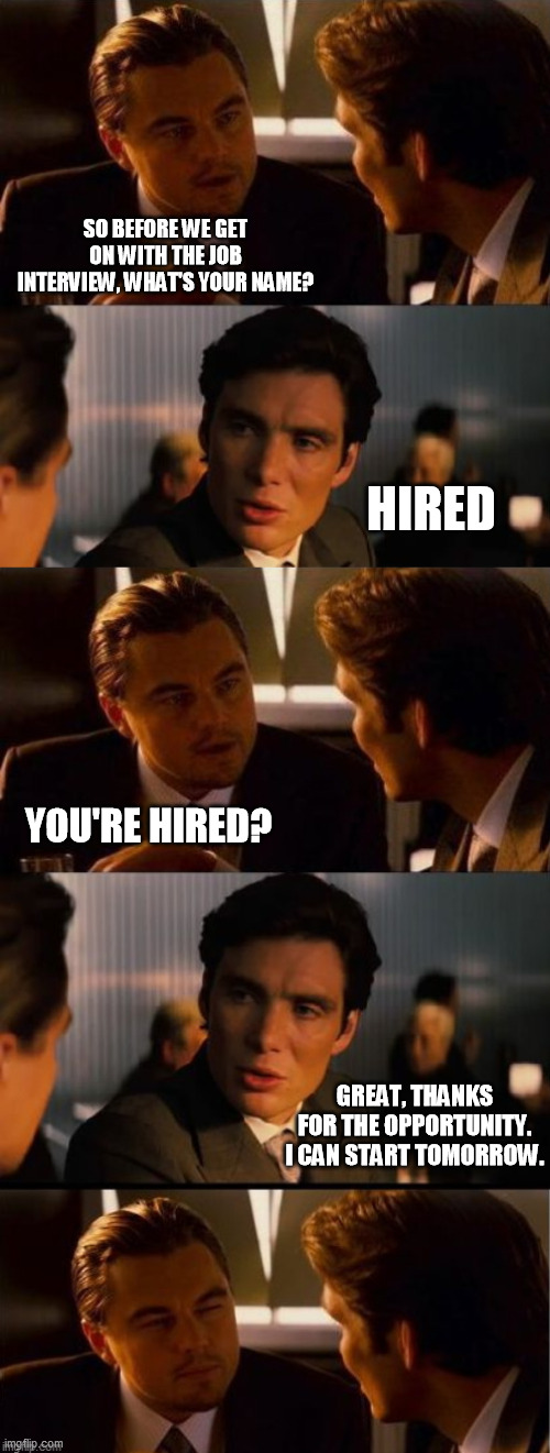 Well, that was a quick interview. |  SO BEFORE WE GET ON WITH THE JOB INTERVIEW, WHAT'S YOUR NAME? HIRED; YOU'RE HIRED? GREAT, THANKS FOR THE OPPORTUNITY. I CAN START TOMORROW. | image tagged in extended inception | made w/ Imgflip meme maker