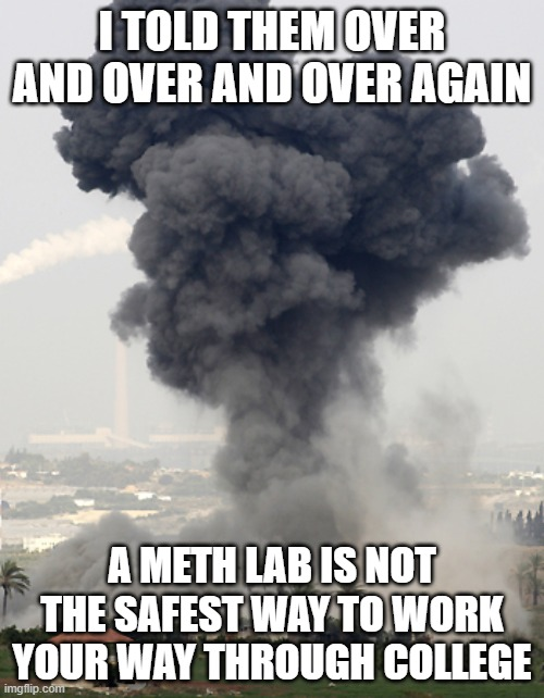 Not The Best Way |  I TOLD THEM OVER AND OVER AND OVER AGAIN; A METH LAB IS NOT THE SAFEST WAY TO WORK YOUR WAY THROUGH COLLEGE | image tagged in meth,memes,funny memes,funny,college | made w/ Imgflip meme maker