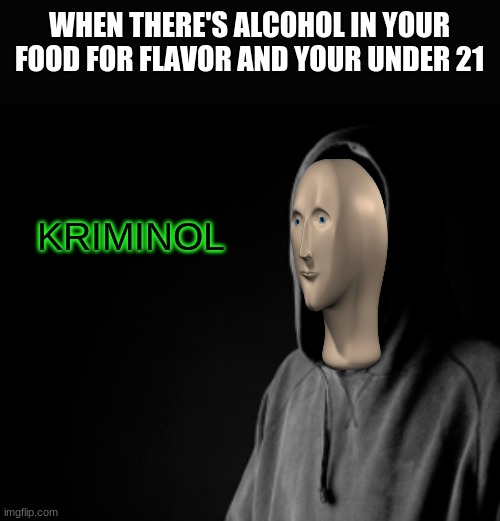 I saw a meme about alcohol and thought of this |  WHEN THERE'S ALCOHOL IN YOUR FOOD FOR FLAVOR AND YOUR UNDER 21; KRIMINOL | image tagged in criminal | made w/ Imgflip meme maker