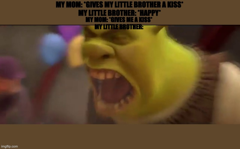 Shrek Screaming |  MY MOM: *GIVES MY LITTLE BROTHER A KISS* MY LITTLE BROTHER: *HAPPY*; MY MOM: *GIVES ME A KISS* MY LITTLE BROTHER: | image tagged in shrek screaming | made w/ Imgflip meme maker