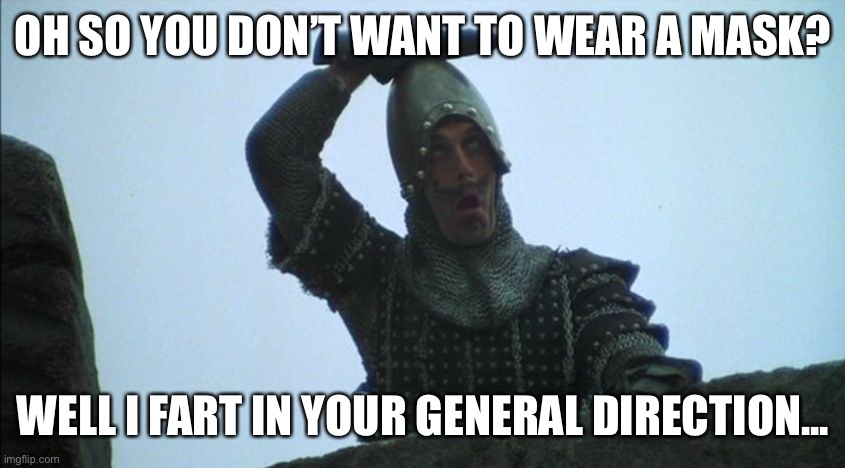 Monty Python's Fart in your general direction |  OH SO YOU DON'T WANT TO WEAR A MASK? WELL I FART IN YOUR GENERAL DIRECTION... | image tagged in fart in your general direction,fart,farts,monty python,monty python and the holy grail | made w/ Imgflip meme maker