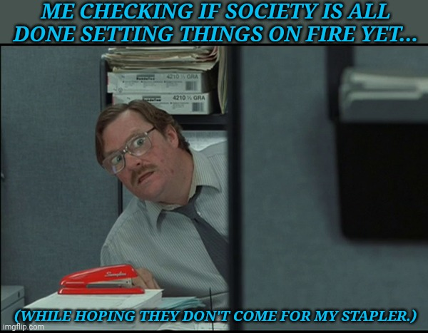 Milton |  ME CHECKING IF SOCIETY IS ALL DONE SETTING THINGS ON FIRE YET... (WHILE HOPING THEY DON'T COME FOR MY STAPLER.) | image tagged in milton | made w/ Imgflip meme maker