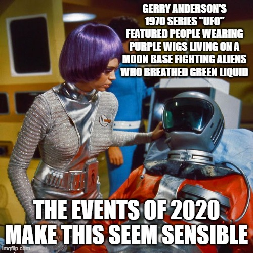 "UFO |  GERRY ANDERSON'S 1970 SERIES ""UFO"" FEATURED PEOPLE WEARING PURPLE WIGS LIVING ON A MOON BASE FIGHTING ALIENS WHO BREATHED GREEN LIQUID; THE EVENTS OF 2020 MAKE THIS SEEM SENSIBLE 