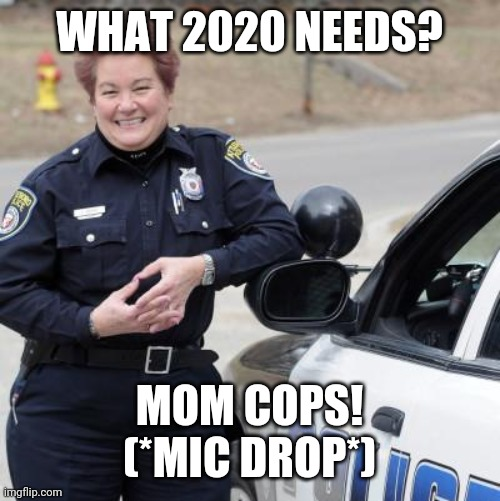 Mom cops 2020 |  WHAT 2020 NEEDS? MOM COPS! (*MIC DROP*) | image tagged in mothers,police,end violence,end stupidity | made w/ Imgflip meme maker