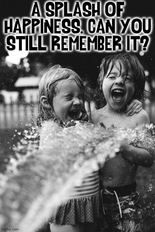 There was a Time of Happiness. Hold on to it as long as possible |  A SPLASH OF HAPPINESS. CAN YOU STILL REMEMBER IT? | image tagged in vince vance,splash,memes,happiness is,kids playing,laughter | made w/ Imgflip meme maker