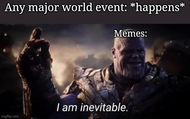 I am inevitable |  Any major world event: *happens*; Memes: | image tagged in i am inevitable | made w/ Imgflip meme maker