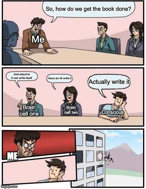 Boardroom Meeting Suggestion |  So, how do we get the book done? Me; Just assume it can write itself; Have an AI write it; Actually write it; Brain cell one; Brain cell two; Conscious; ME | image tagged in memes,boardroom meeting suggestion | made w/ Imgflip meme maker