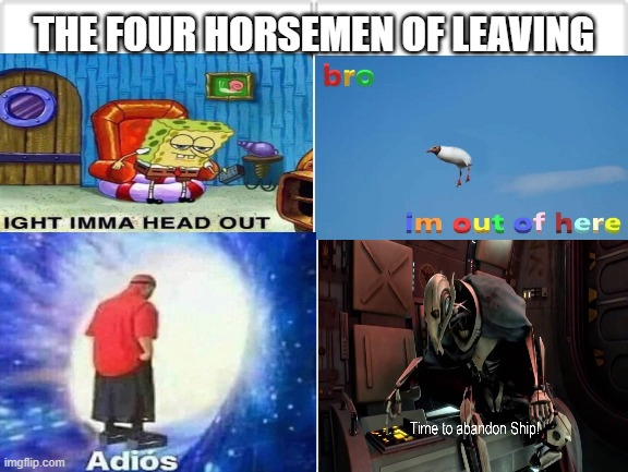 THE FOUR HORSEMEN OF LEAVING | image tagged in spongebob ight imma head out,time to abandon ship,bro im out of here,adios,memes | made w/ Imgflip meme maker