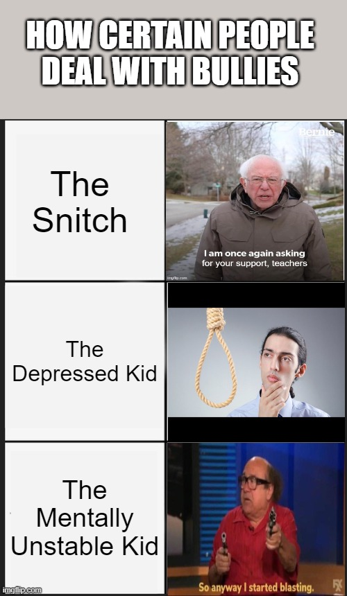 Bullying Solutions For You All :) |  HOW CERTAIN PEOPLE DEAL WITH BULLIES; The Snitch; The Depressed Kid; The Mentally Unstable Kid | image tagged in memes,panik kalm panik,school shooting,bullying,school meme | made w/ Imgflip meme maker