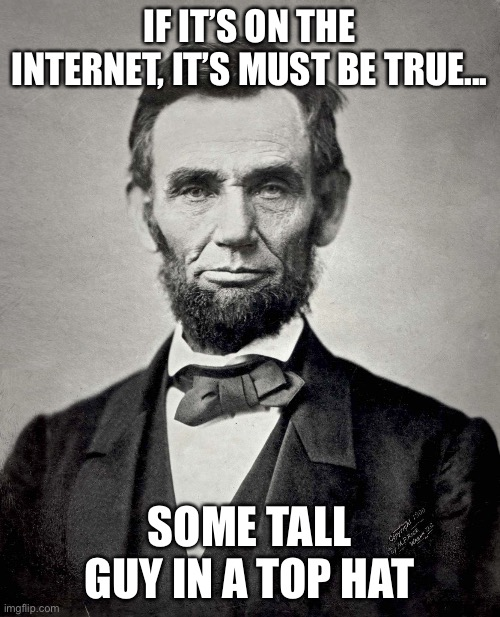 Lincoln said that...? |  IF IT'S ON THE INTERNET, IT'S MUST BE TRUE... SOME TALL GUY IN A TOP HAT | image tagged in abraham lincoln | made w/ Imgflip meme maker