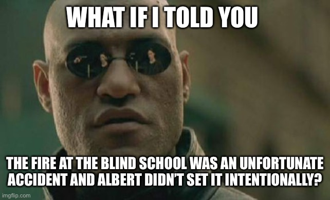May We Make Them Proud |  WHAT IF I TOLD YOU; THE FIRE AT THE BLIND SCHOOL WAS AN UNFORTUNATE ACCIDENT AND ALBERT DIDN'T SET IT INTENTIONALLY? | image tagged in memes,matrix morpheus | made w/ Imgflip meme maker