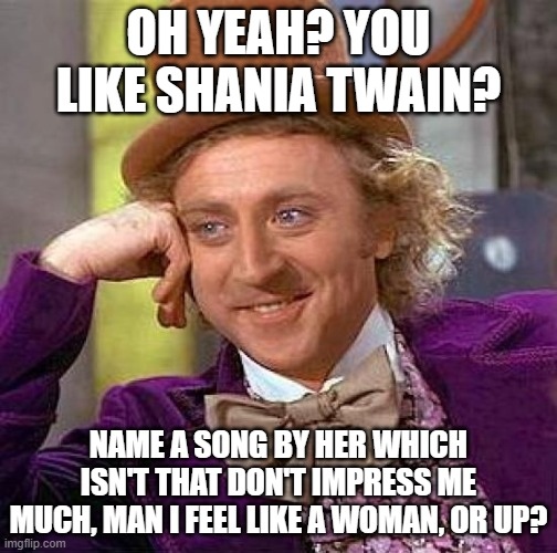 Creepy Condescending Wonka |  OH YEAH? YOU LIKE SHANIA TWAIN? NAME A SONG BY HER WHICH ISN'T THAT DON'T IMPRESS ME MUCH, MAN I FEEL LIKE A WOMAN, OR UP? | image tagged in memes,creepy condescending wonka,sarcastic wonka,willy wonka | made w/ Imgflip meme maker