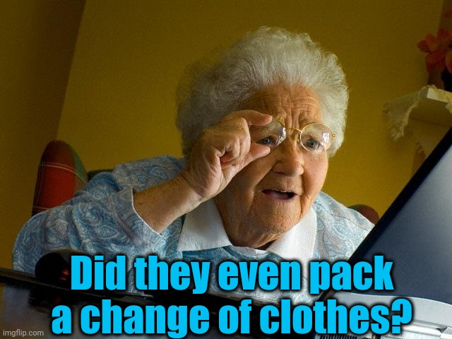Grandma Finds The Internet Meme | Did they even pack a change of clothes? | image tagged in memes,grandma finds the internet | made w/ Imgflip meme maker