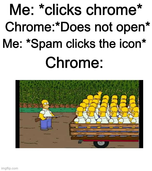 Chrome Memes #1 |  Me: *clicks chrome*; Chrome:*Does not open*; Me: *Spam clicks the icon*; Chrome: | image tagged in blank white template,clones | made w/ Imgflip meme maker