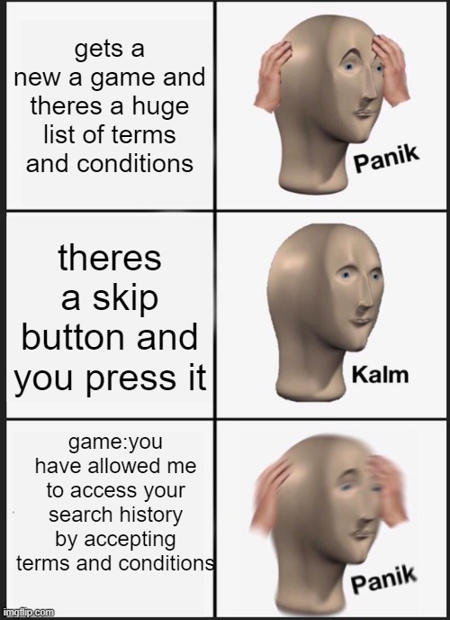 Panik Kalm Panik |  gets a new a game and theres a huge list of terms and conditions; theres a skip button and you press it; game:you have allowed me to access your search history by accepting terms and conditions | image tagged in memes,panik kalm panik | made w/ Imgflip meme maker