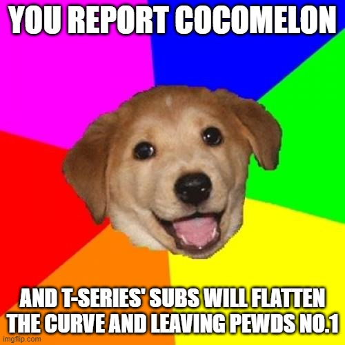 Please report Cocomelon |  YOU REPORT COCOMELON; AND T-SERIES' SUBS WILL FLATTEN THE CURVE AND LEAVING PEWDS NO.1 | image tagged in advice dog,cocomelon,t-series,t series,pewdiepie,covid-19 | made w/ Imgflip meme maker