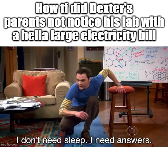 Lab |  How tf did Dexter's parents not notice his lab with a hella large electricity bill | image tagged in i don't need sleep i need answers | made w/ Imgflip meme maker
