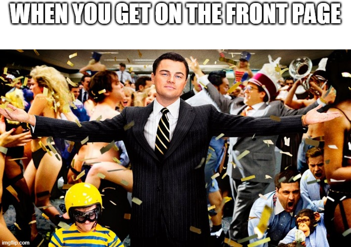 front page be like |  WHEN YOU GET ON THE FRONT PAGE | image tagged in wolf party,front page | made w/ Imgflip meme maker