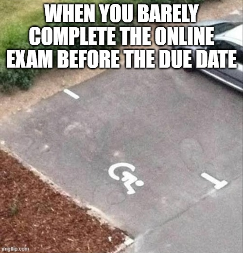 When you barely complete the online exam before the due date |  WHEN YOU BARELY COMPLETE THE ONLINE EXAM BEFORE THE DUE DATE | image tagged in exams,laziness,parking lot,you had one job,work,you're doing it wrong | made w/ Imgflip meme maker