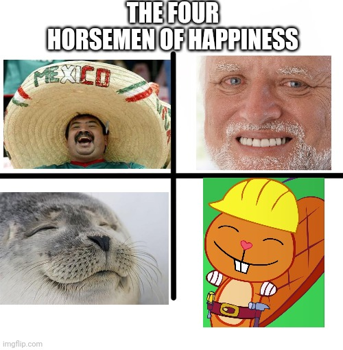 The Four Horsemen of Happiness!! |  THE FOUR HORSEMEN OF HAPPINESS | image tagged in memes,blank starter pack,crossover,happiness,happy handy htf,happy tree friends | made w/ Imgflip meme maker