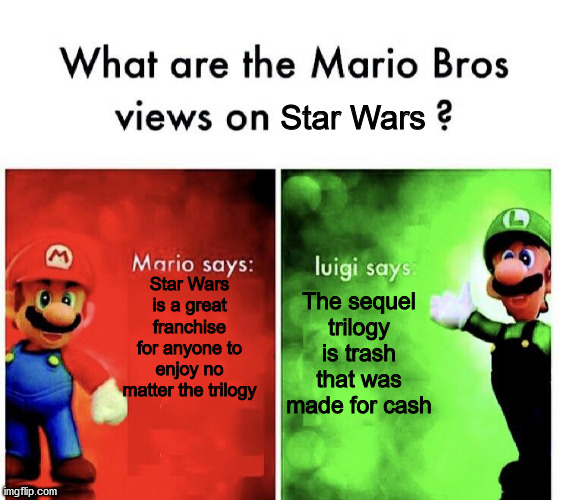 What are the Mario Bros. views on Star Wars? |  Star Wars; Star Wars is a great franchise for anyone to enjoy no matter the trilogy; The sequel trilogy is trash that was made for cash | image tagged in what are the mario bros views on,star wars,memes,disney star wars,star wars prequels | made w/ Imgflip meme maker