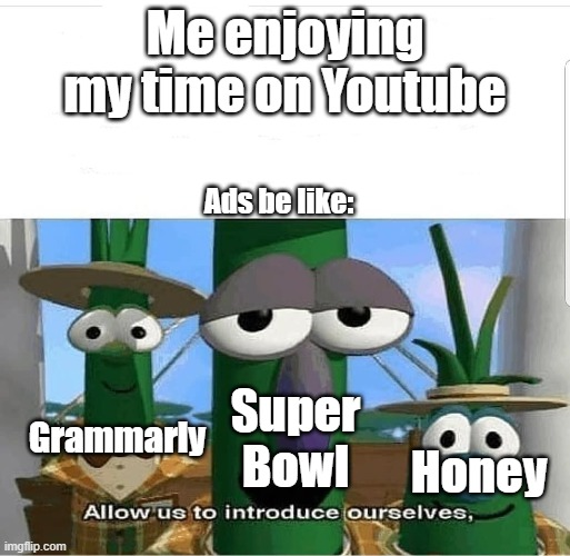 Ads be like |  Me enjoying my time on Youtube; Ads be like:; Grammarly; Super Bowl; Honey | image tagged in allow us to introduce ourselves,ads,grammarly,honey,superbowl | made w/ Imgflip meme maker