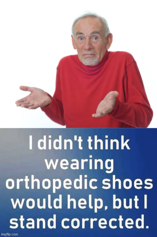 Old man pun | image tagged in guess i'll die,shoes,who knew | made w/ Imgflip meme maker