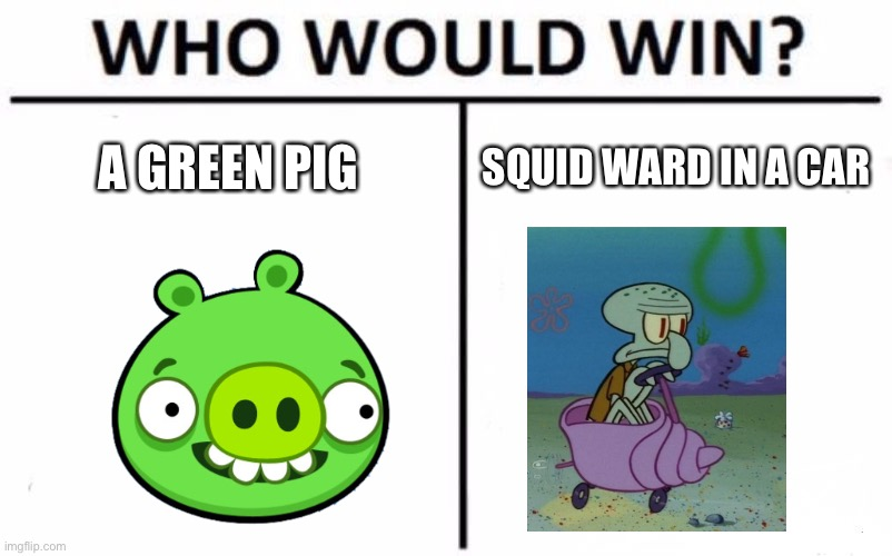 Who Would Win? Meme |  A GREEN PIG; SQUID WARD IN A CAR | image tagged in memes,who would win,angry birds,squidward,spongebob | made w/ Imgflip meme maker