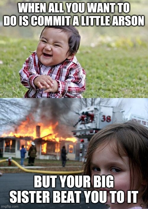 WHEN ALL YOU WANT TO DO IS COMMIT A LITTLE ARSON; BUT YOUR BIG SISTER BEAT YOU TO IT | image tagged in memes,disaster girl,evil toddler,crossover | made w/ Imgflip meme maker