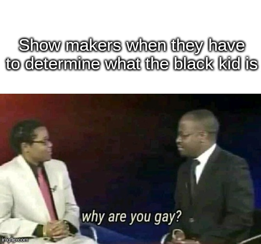 They always make the black kid gay. |  Show makers when they have to determine what the black kid is | image tagged in blank white template,why are you gay,homosexual,homosexuality | made w/ Imgflip meme maker