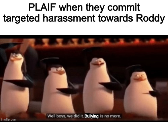 And all those other users. Honestly, just grow up |  PLAIF when they commit targeted harassment towards Roddy; Bullying | image tagged in well boys we did it blank is no more,memes,funny | made w/ Imgflip meme maker