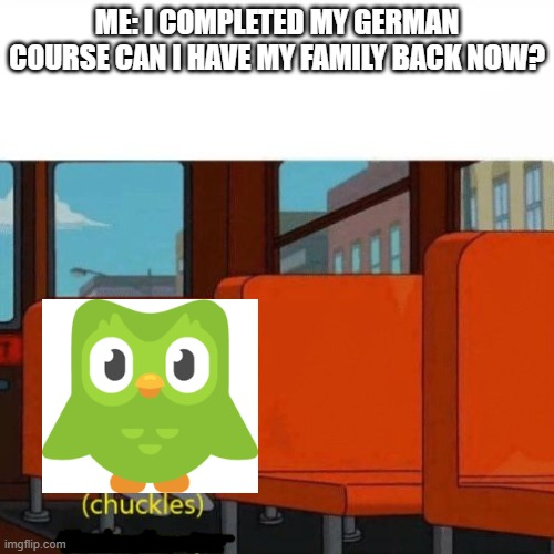 Just a joke, don't take it seriously |  ME: I COMPLETED MY GERMAN COURSE CAN I HAVE MY FAMILY BACK NOW? | image tagged in chuckles im in danger,duolingo,meme,you're actually reading the tags | made w/ Imgflip meme maker