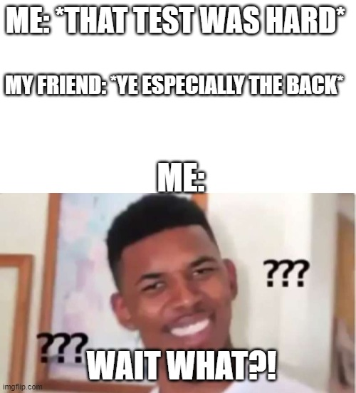 The Back?! |  ME: *THAT TEST WAS HARD*; MY FRIEND: *YE ESPECIALLY THE BACK*; ME:; WAIT WHAT?! | image tagged in oof,what,test | made w/ Imgflip meme maker