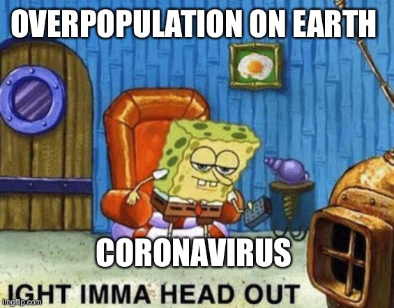 2020 |  OVERPOPULATION ON EARTH; CORONAVIRUS | image tagged in ight imma head out | made w/ Imgflip meme maker