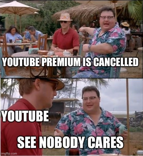 Maybe the ads would stop? ? it's wishful thinking |  YOUTUBE PREMIUM IS CANCELLED; YOUTUBE; SEE NOBODY CARES | image tagged in memes,see nobody cares,youtube,cancelled,nobody cares | made w/ Imgflip meme maker