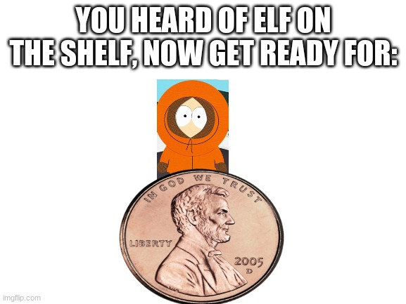 Kenny on a penny |  YOU HEARD OF ELF ON THE SHELF, NOW GET READY FOR: | image tagged in blank white template,kenny,penny,elf on the shelf,south park,hello | made w/ Imgflip meme maker