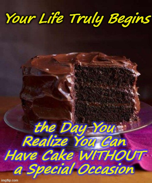 Happy Whatever Day! |  Your Life Truly Begins; the Day You Realize You Can Have Cake WITHOUT a Special Occasion | image tagged in chocolate cake 3 | made w/ Imgflip meme maker